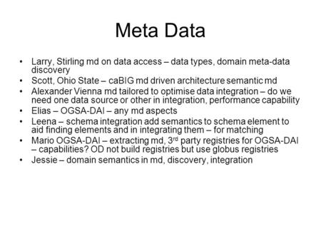 Meta Data Larry, Stirling md on data access – data types, domain meta-data discovery Scott, Ohio State – caBIG md driven architecture semantic md Alexander.