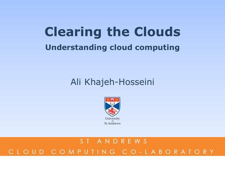 Clearing the Clouds Understanding cloud computing Ali Khajeh-Hosseini ST ANDREWS CLOUD COMPUTING CO-LABORATORY.