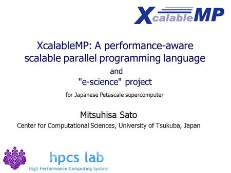 XcalableMP: A performance-aware scalable parallel programming language and e-science project Mitsuhisa Sato Center for Computational Sciences, University.