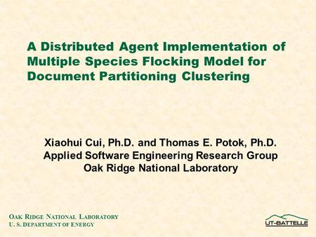 O AK R IDGE N ATIONAL L ABORATORY U. S. D EPARTMENT OF E NERGY A Distributed Agent Implementation of Multiple Species Flocking Model for Document Partitioning.