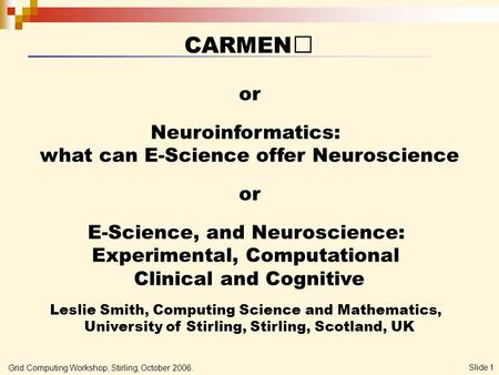 Grid Computing Workshop, Stirling, October 2006. Slide 1 CARMEN or Neuroinformatics: what can E-Science offer Neuroscience or E-Science, and Neuroscience: