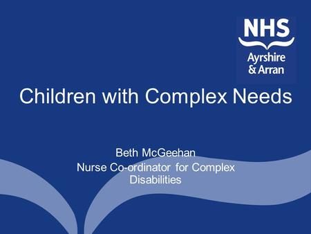 Children with Complex Needs Beth McGeehan Nurse Co-ordinator for Complex Disabilities.