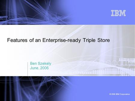© 2006 IBM Corporation Features of an Enterprise-ready Triple Store Ben Szekely June, 2006.