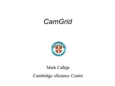 CamGrid Mark Calleja Cambridge eScience Centre. What is it? A number of like minded groups and departments (10), each running their own Condor pool(s),