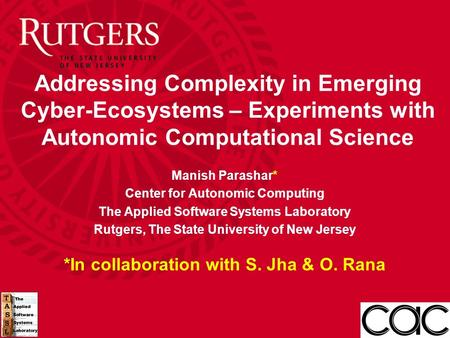 Addressing Complexity in Emerging Cyber-Ecosystems – Experiments with Autonomic Computational Science Manish Parashar* Center for Autonomic Computing The.