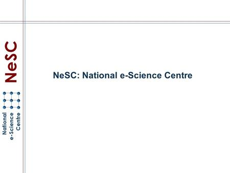 NeSC: National e-Science Centre. NeSC Mission Help the UK develop international strength in Grid computing Industry, Commerce, Scientific Research, …