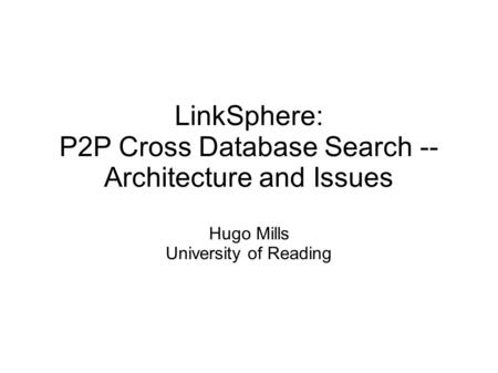 LinkSphere: P2P Cross Database Search -- Architecture and Issues Hugo Mills University of Reading.