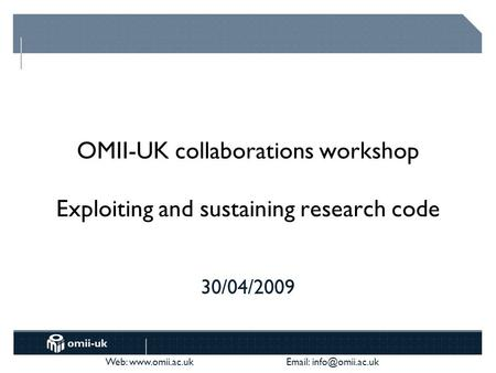 Web:    OMII-UK collaborations workshop Exploiting and sustaining research code 30/04/2009.