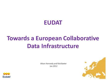 EUDAT Towards a European Collaborative Data Infrastructure Alison Kennedy and Rob Baxter Jan 2012.