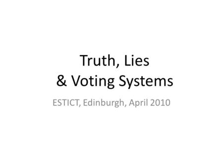 Truth, Lies & Voting Systems ESTICT, Edinburgh, April 2010.