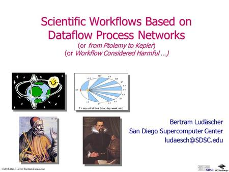 NeSCR Dec-3 -2003 Bertram Ludaescher Scientific Workflows Based on Dataflow Process Networks (or from Ptolemy to Kepler) (or Workflow Considered Harmful.