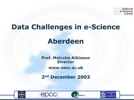 Data Challenges in e-Science Aberdeen Prof. Malcolm Atkinson Director www.nesc.ac.uk 2 nd December 2003.