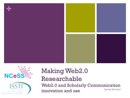 + Making Web2.0 Researchable Web2.0 and Scholarly Communication innovation and use James Stewart.