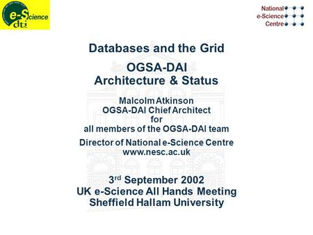 Databases and the Grid OGSA-DAI Architecture & Status Malcolm Atkinson OGSA-DAI Chief Architect for all members of the OGSA-DAI team Director of National.