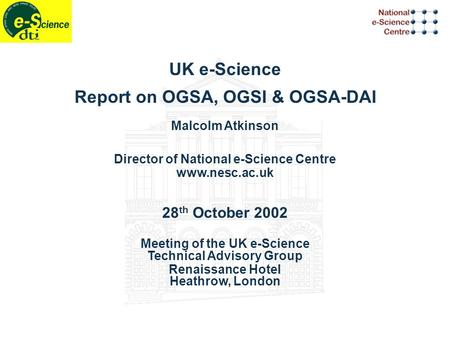 UK e-Science Report on OGSA, OGSI & OGSA-DAI Malcolm Atkinson Director of National e-Science Centre www.nesc.ac.uk 28 th October 2002 Meeting of the UK.