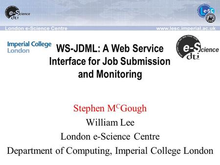 WS-JDML: A Web Service Interface for Job Submission and Monitoring Stephen M C Gough William Lee London e-Science Centre Department of Computing, Imperial.