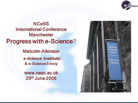 NCeSS International Conference Manchester Progress with e-Science? Malcolm Atkinson e-Science Institute & e-Science Envoy www.nesc.ac.uk 29 th June 2006.