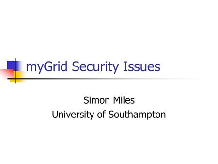 MyGrid Security Issues Simon Miles University of Southampton.