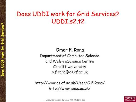 Does UDDI work for Grid Services? Grid Information Services (24-25 April 03) Does UDDI work for Grid Services? UDDI.s2.t2 Omer F. Rana Department of Computer.