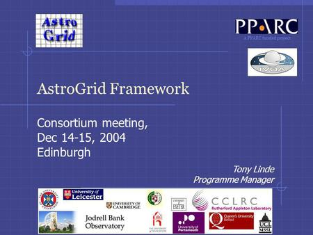 A PPARC funded project AstroGrid Framework Consortium meeting, Dec 14-15, 2004 Edinburgh Tony Linde Programme Manager.