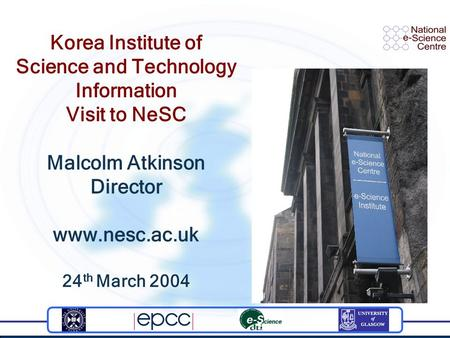 Korea Institute of Science and Technology Information Visit to NeSC Malcolm Atkinson Director www.nesc.ac.uk 24 th March 2004.