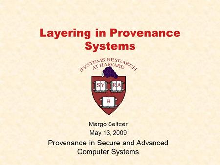 Layering in Provenance Systems Margo Seltzer May 13, 2009 Provenance in Secure and Advanced Computer Systems.