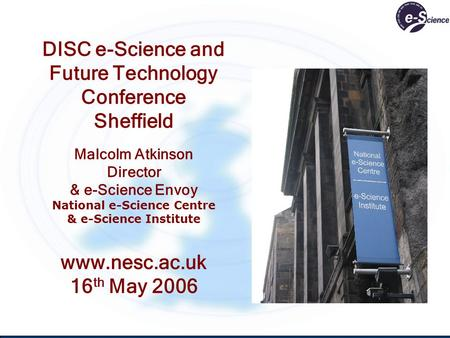 DISC e-Science and Future Technology Conference Sheffield Malcolm Atkinson Director & e-Science Envoy National e-Science Centre & e-Science Institute www.nesc.ac.uk.