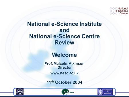 National e-Science Institute and National e-Science Centre Review Welcome Prof. Malcolm Atkinson Director www.nesc.ac.uk 11 th October 2004.