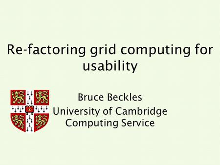 Re-factoring grid computing for usability Bruce Beckles University of Cambridge Computing Service.