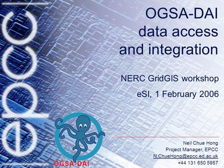 Neil Chue Hong Project Manager, EPCC +44 131 650 5957 OGSA-DAI data access and integration NERC GridGIS workshop eSI, 1 February.