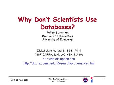 NeSC, 25 April 2002 Why Dont Scientists Use Databases? 1 Why Dont Scientists Use Databases? Peter Buneman Division of Informatics University of Edinburgh.