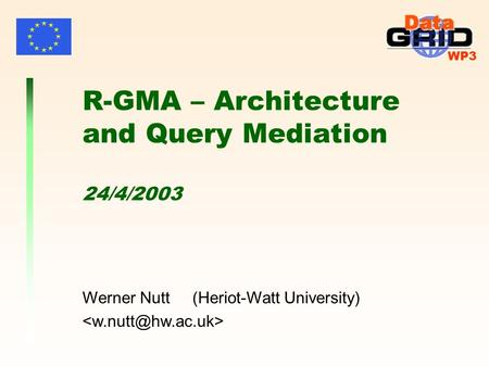 WP3 Werner Nutt (Heriot-Watt University) R-GMA – Architecture and Query Mediation 24/4/2003.