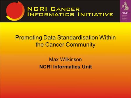 Max Wilkinson NCRI Informatics Unit Promoting Data Standardisation Within the Cancer Community.