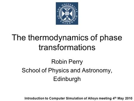 The thermodynamics of phase transformations Robin Perry School of Physics and Astronomy, Edinburgh Introduction to Computer Simulation of Alloys meeting.
