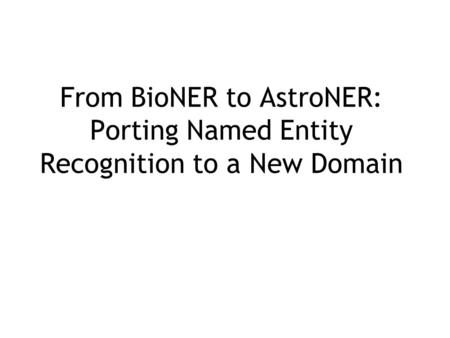 From BioNER to AstroNER: Porting Named Entity Recognition to a New Domain.
