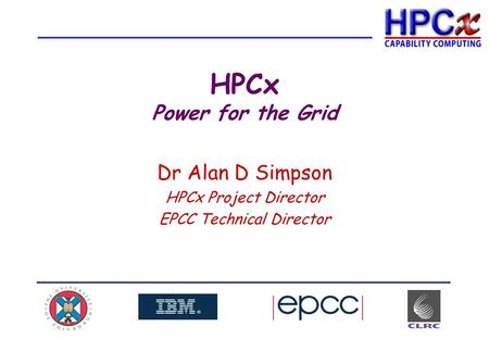 HPCx Power for the Grid Dr Alan D Simpson HPCx Project Director EPCC Technical Director.