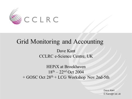 Dave Kant Grid Monitoring and Accounting Dave Kant CCLRC e-Science Centre, UK HEPiX at Brookhaven 18 th – 22 nd Oct 2004 + GOSC Oct 28.