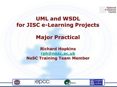 UML and WSDL for JISC e-Learning Projects Major Practical Richard Hopkins NeSC Training Team Member