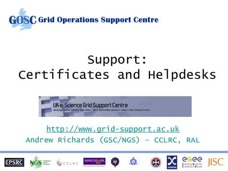 Support: Certificates and Helpdesks  Andrew Richards (GSC/NGS) – CCLRC, RAL.