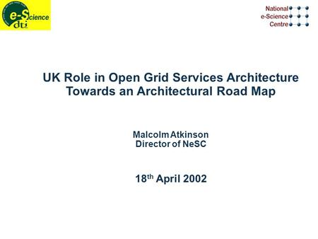 UK Role in Open Grid Services Architecture Towards an Architectural Road Map Malcolm Atkinson Director of NeSC 18 th April 2002.