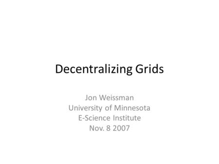 Decentralizing Grids Jon Weissman University of Minnesota E-Science Institute Nov. 8 2007.