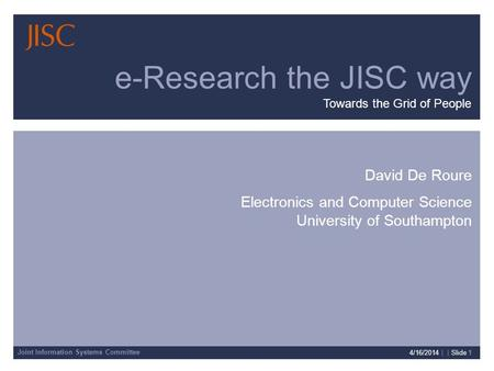 Joint Information Systems Committee 4/16/2014 | | Slide 1 David De Roure Electronics and Computer Science University of Southampton e-Research the JISC.