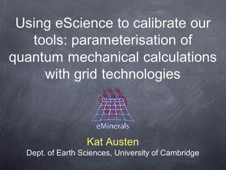 Using eScience to calibrate our tools: parameterisation of quantum mechanical calculations with grid technologies Kat Austen Dept. of Earth Sciences, University.