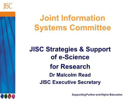 Supporting Further and Higher Education Joint Information Systems Committee JISC Strategies & Support of e-Science for Research Dr Malcolm Read JISC Executive.