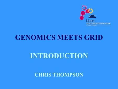 GENOMICS MEETS GRID INTRODUCTION CHRIS THOMPSON. BACKGROUND SR 2000 - £120M NATIONAL PROGRAMME ON e- SCIENCE £8M BBSRC PROGRAMME ON BIOINFORMATICS AND.