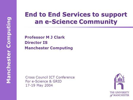 Manchester Computing Cross Council ICT Conference For e-Science & GRID 17-19 May 2004 End to End Services to support an e-Science Community Professor M.