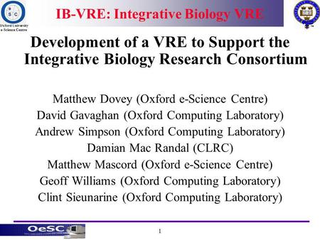 Oxford University e-Science Centre 1 IB-VRE: Integrative Biology VRE Development of a VRE to Support the Integrative Biology Research Consortium Matthew.