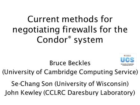 Current methods for negotiating firewalls for the Condor ® system Bruce Beckles (University of Cambridge Computing Service) Se-Chang Son (University of.