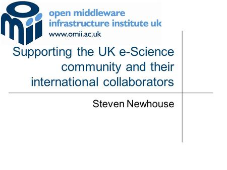 Supporting the UK e-Science community and their international collaborators Steven Newhouse.