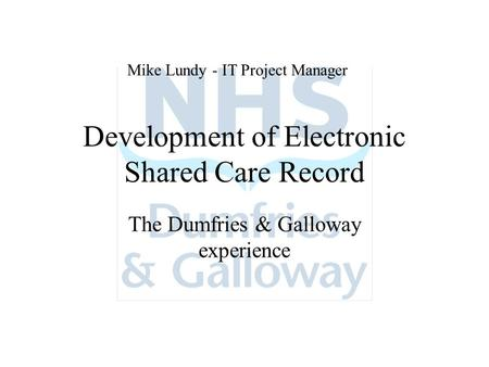 Development of Electronic Shared Care Record The Dumfries & Galloway experience Mike Lundy - IT Project Manager.